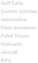 Golf Carts Electric Vehicles Automotive Floor Scrubbers Pallet Trucks Railroads Aircraft RV's